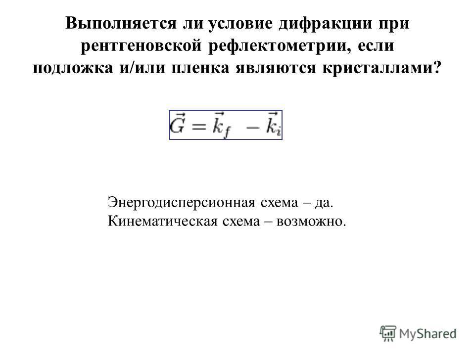 Выполняется ли условие дифракции при рентгеновской рефлектометрии, если подложка и/или пленка являются кристаллами? Энергодисперсионная схема – да. Кинематическая схема – возможно.