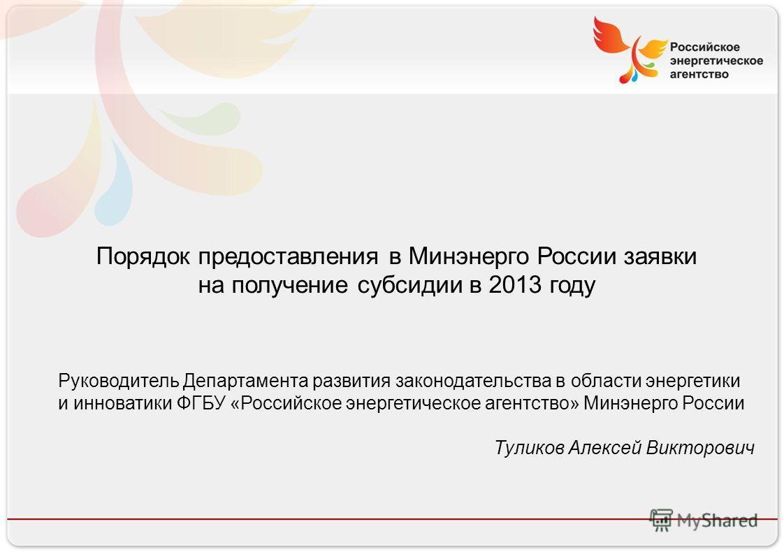 Российское энергетическое агентство 13.08.10 Порядок предоставления в Минэнерго России заявки на получение субсидии в 2013 году Руководитель Департамента развития законодательства в области энергетики и инноватики ФГБУ «Российское энергетическое аген
