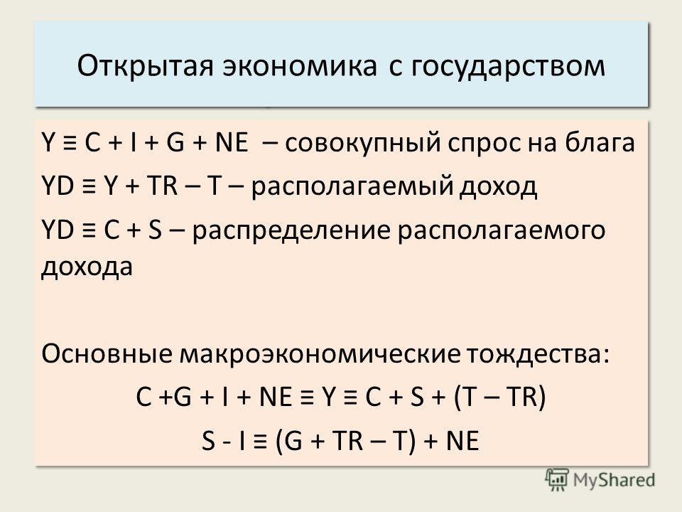 Y C + I + G + NE – совокупный спрос на блага YD Y + TR – T – располагаемый доход YD C + S – распределение располагаемого дохода Основные макроэкономические тождества: C +G + I + NE Y C + S + (T – TR) S - I (G + TR – T) + NE Y C + I + G + NE – совокуп