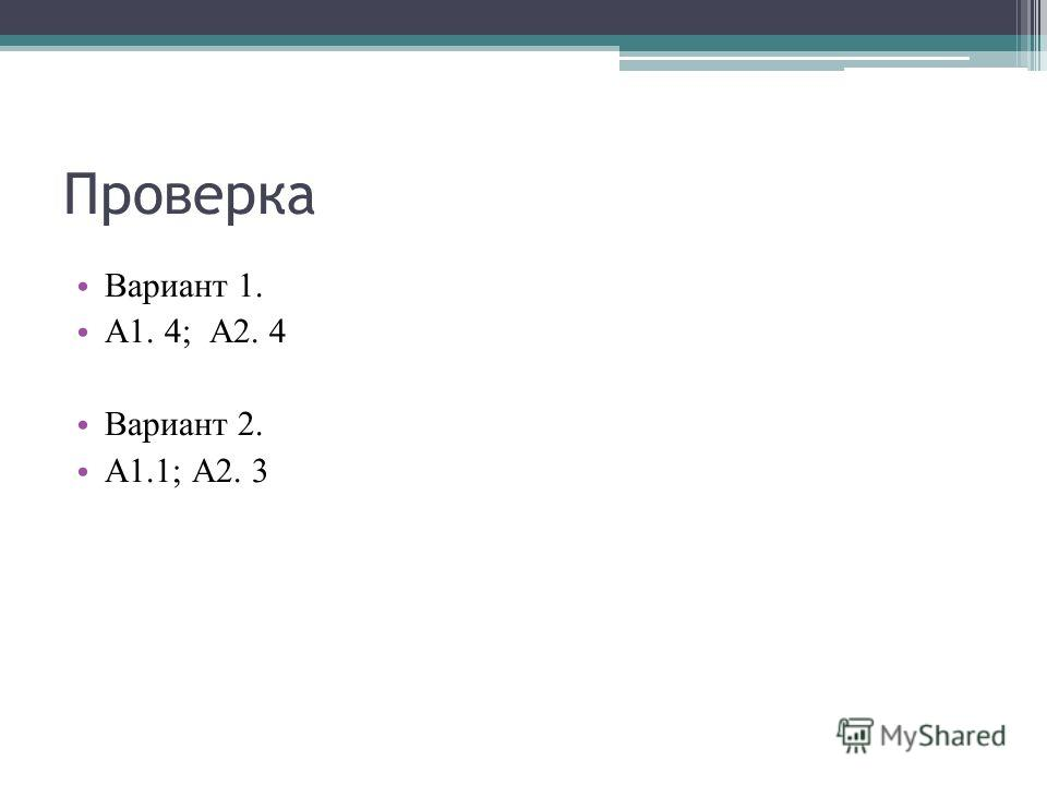 Проверка Вариант 1. А1. 4; А2. 4 Вариант 2. А1.1; А2. 3