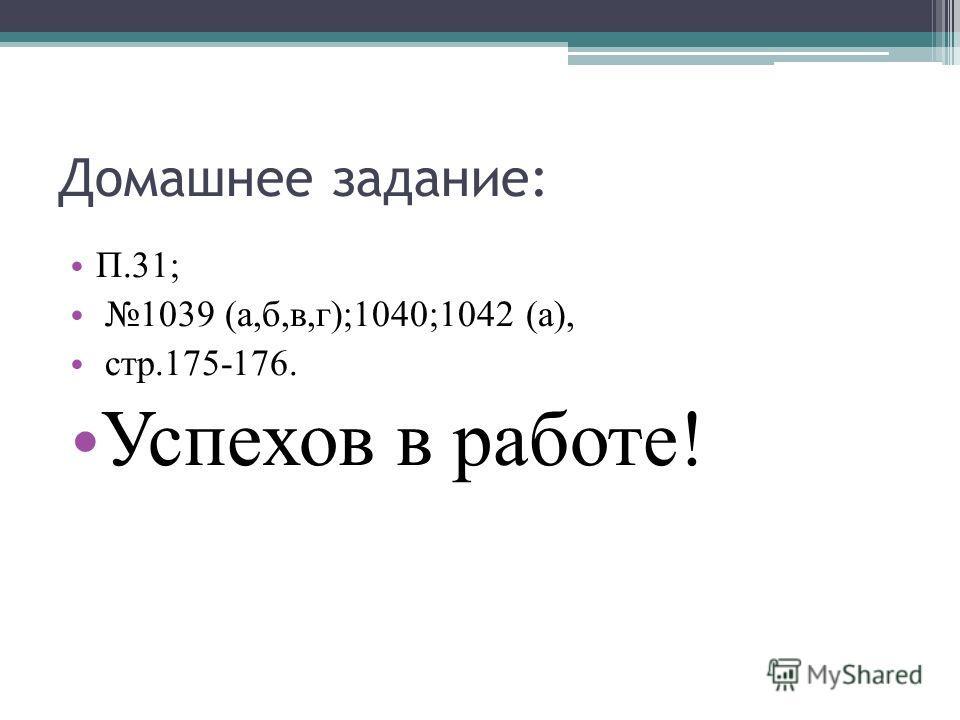 Домашнее задание: П.31; 1039 (а,б,в,г);1040;1042 (а), стр.175-176. Успехов в работе!