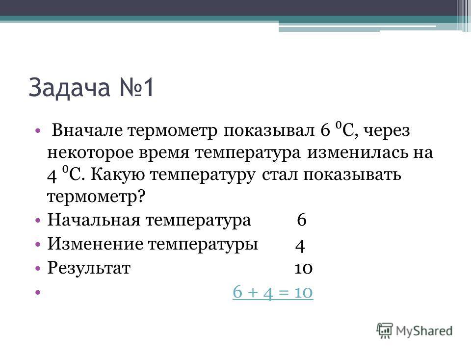 Задача 1 Вначале термометр показывал 6 С, через некоторое время температура изменилась на 4 С. Какую температуру стал показывать термометр? Начальная температура 6 Изменение температуры 4 Результат 10 6 + 4 = 10
