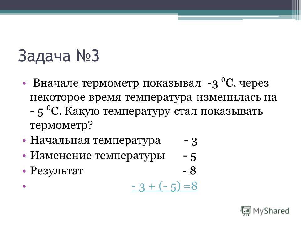 Задача 3 Вначале термометр показывал -3 С, через некоторое время температура изменилась на - 5 С. Какую температуру стал показывать термометр? Начальная температура - 3 Изменение температуры - 5 Результат - 8 - 3 + (- 5) =8