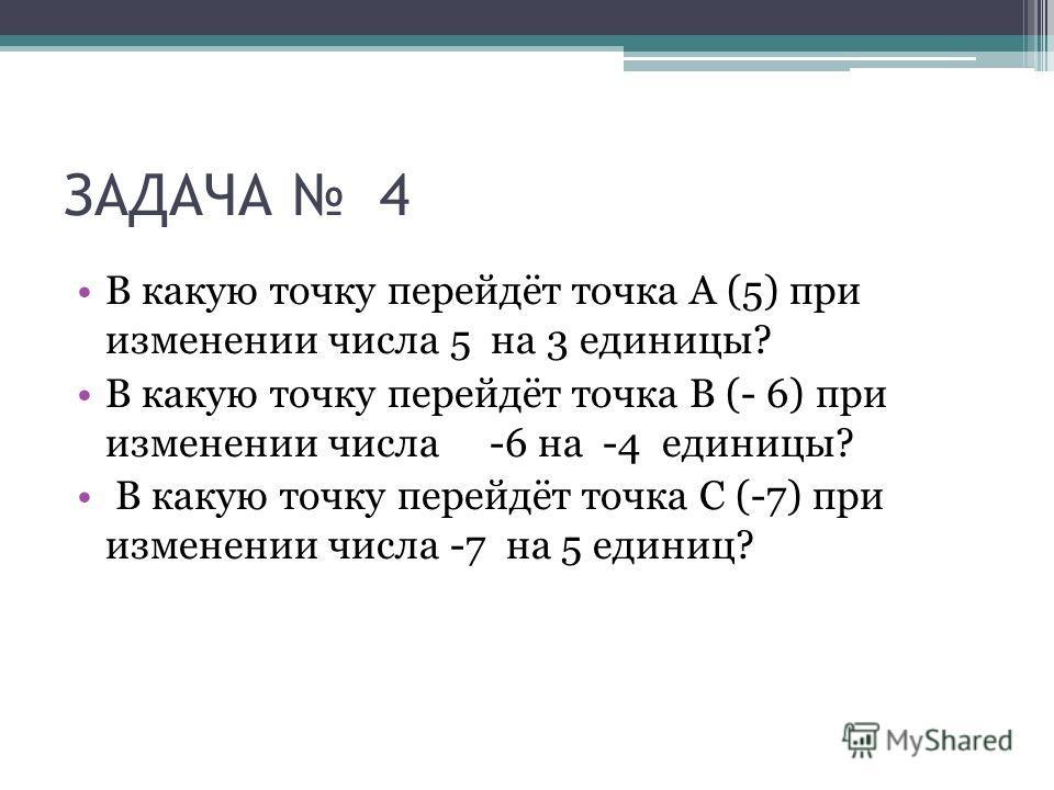 ЗАДАЧА 4 В какую точку перейдёт точка А (5) при изменении числа 5 на 3 единицы? В какую точку перейдёт точка В (- 6) при изменении числа -6 на -4 единицы? В какую точку перейдёт точка С (-7) при изменении числа -7 на 5 единиц?
