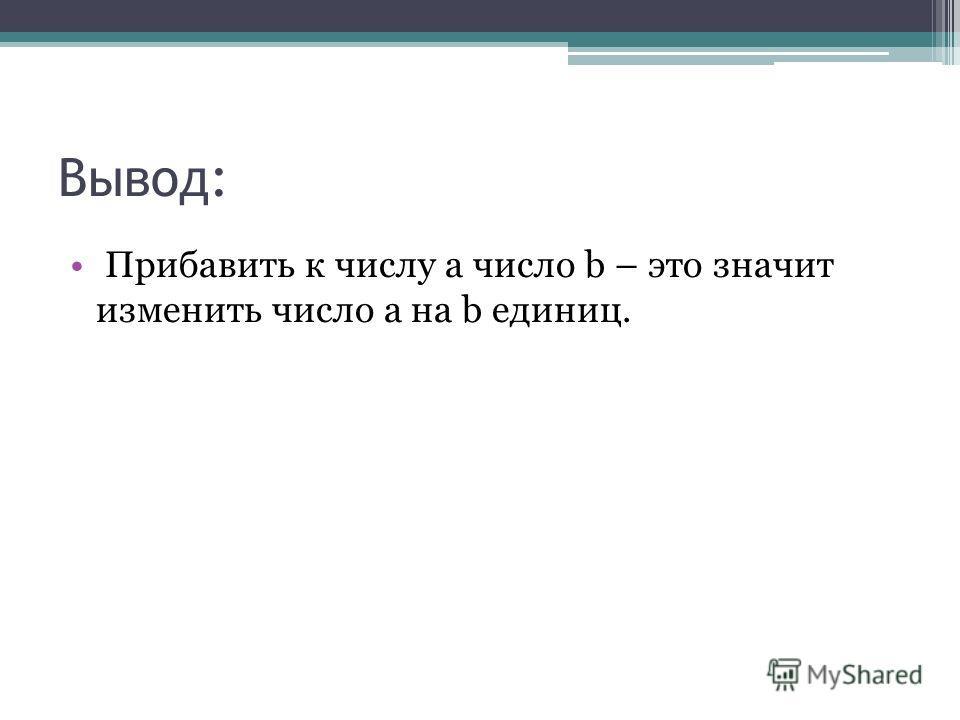 Вывод: Прибавить к числу a число b – это значит изменить число a на b единиц.
