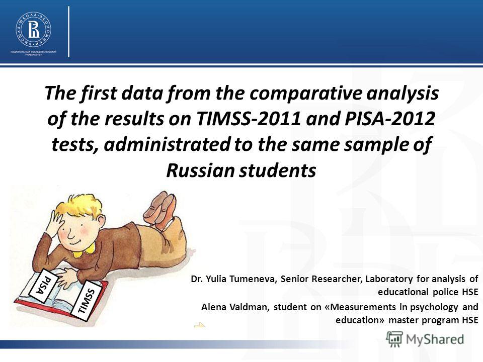 The first data from the comparative analysis of the results on TIMSS-2011 and PISA-2012 tests, administrated to the same sample of Russian students Dr. Yulia Tumeneva, Senior Researcher, Laboratory for analysis of educational police HSE Alena Valdman