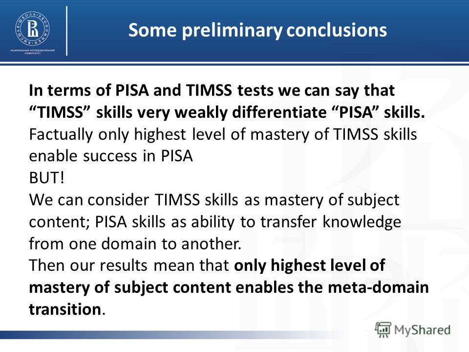 Some preliminary conclusions In terms of PISA and TIMSS tests we can say that TIMSS skills very weakly differentiate PISA skills. Factually only highest level of mastery of TIMSS skills enable success in PISA BUT! We can consider TIMSS skills as mast