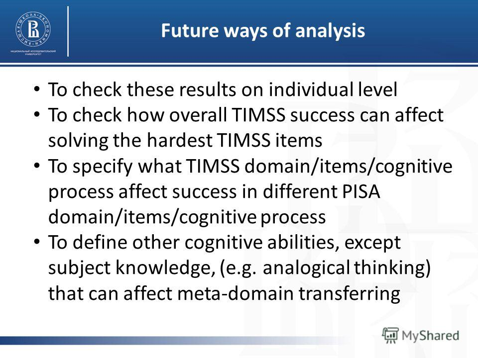 Future ways of analysis To check these results on individual level To check how overall TIMSS success can affect solving the hardest TIMSS items To specify what TIMSS domain/items/cognitive process affect success in different PISA domain/items/cognit