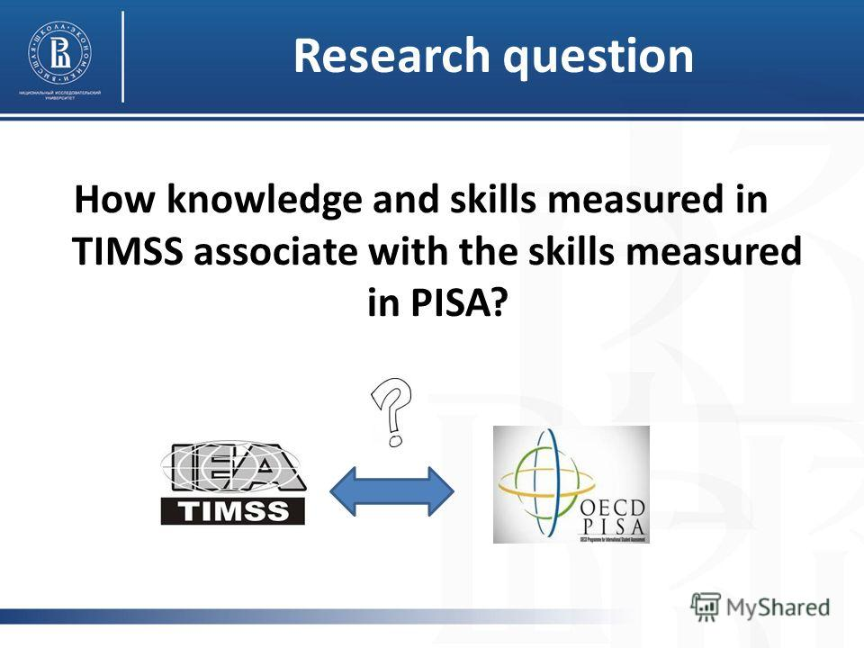 Research question How knowledge and skills measured in TIMSS associate with the skills measured in PISA?