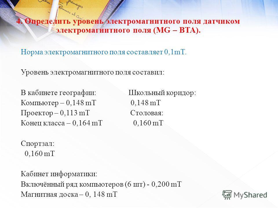 4. Определить уровень электромагнитного поля датчиком электромагнитного поля (MG – BTA). Норма электромагнитного поля составляет 0,1mT. Уровень электромагнитного поля составил: В кабинете географии: Школьный коридор: Компьютер – 0,148 mT 0,148 mT Про