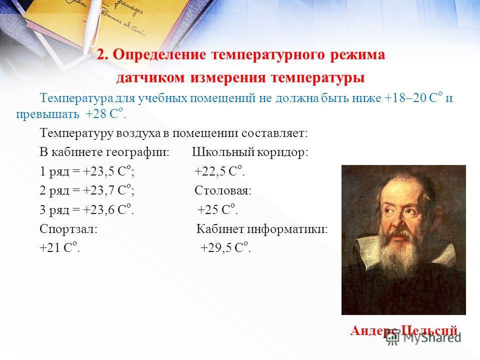2. Определение температурного режима датчиком измерения температуры Температура для учебных помещений не должна быть ниже +18–20 С о и превышать +28 С о. Температуру воздуха в помещении составляет: В кабинете географии: Школьный коридор: 1 ряд = +23,