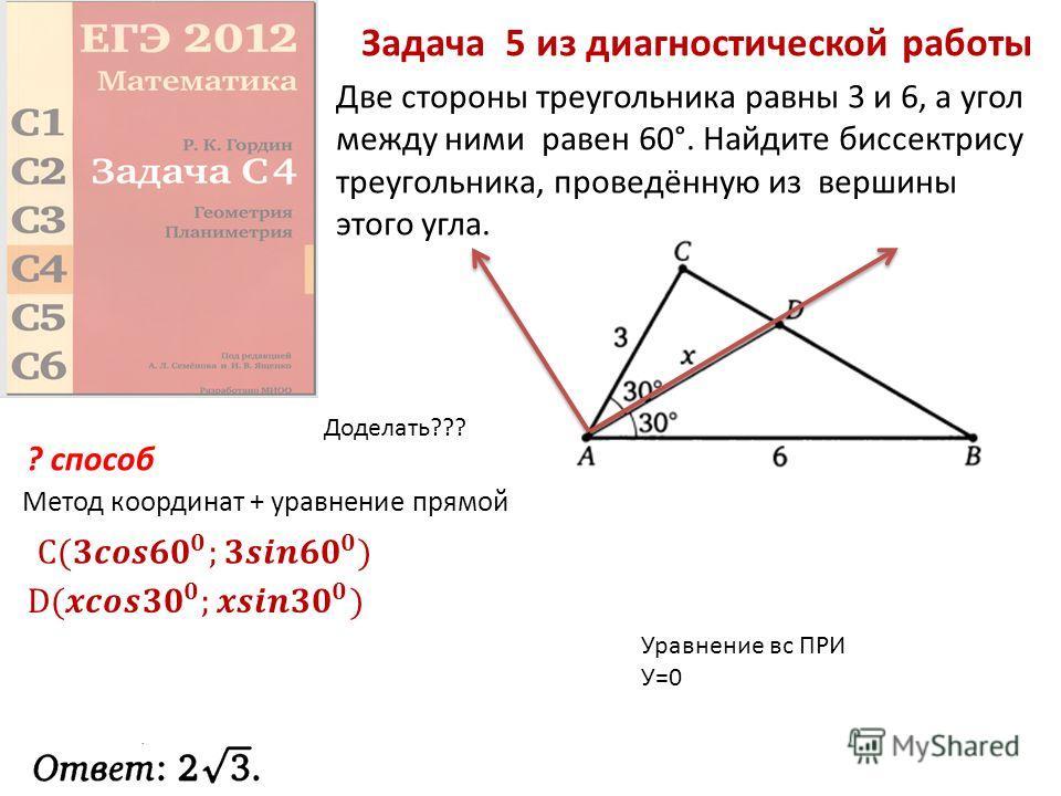 Задача 5 из диагностической работы Две стороны треугольника равны 3 и 6, а угол между ними равен 60°. Найдите биссектрису треугольника, проведённую из вершины этого угла. Метод координат + уравнение прямой ? способ Доделать??? Уравнение вс ПРИ У=0