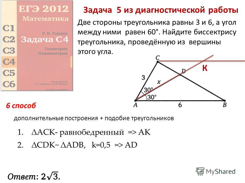 Задача 5 из диагностической работы Две стороны треугольника равны 3 и 6, а угол между ними равен 60°. Найдите биссектрису треугольника, проведённую из вершины этого угла. дополнительные построения + подобие треугольников 6 способ К 1. ACK- равнобедре