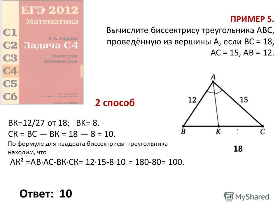 ПРИМЕР 5. Вычислите биссектрису треугольника ABC, проведённую из вершины А, если ВС = 18, АС = 15, АВ = 12. Ответ:1010 18 ВК=12/27 от 18; BK= 8. СК = ВС ВК = 18 8 = 10. По формуле для квадрата биссектрисы треугольника находим, что АК² =АВ·АС-ВК·СК= 1