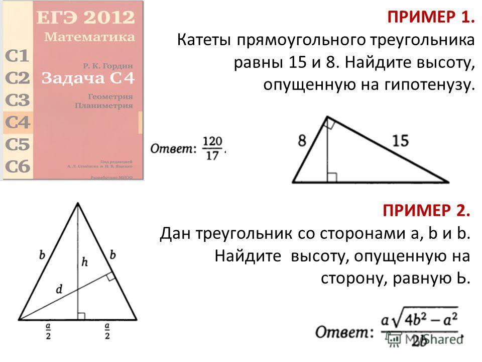 ПРИМЕР 1. Катеты прямоугольного треугольника равны 15 и 8. Найдите высоту, опущенную на гипотенузу. ПРИМЕР 2. Дан треугольник со сторонами а, b и b. Найдите высоту, опущенную на сторону, равную Ь.