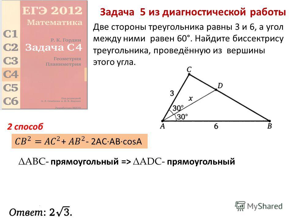 Задача 5 из диагностической работы Две стороны треугольника равны 3 и 6, а угол между ними равен 60°. Найдите биссектрису треугольника, проведённую из вершины этого угла. ABC- прямоугольный =>ADC- прямоугольный 2 способ