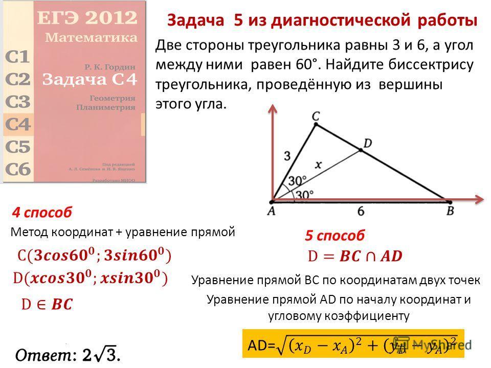 Задача 5 из диагностической работы Две стороны треугольника равны 3 и 6, а угол между ними равен 60°. Найдите биссектрису треугольника, проведённую из вершины этого угла. Метод координат + уравнение прямой 4 способ 5 способ Уравнение прямой ВС по коо
