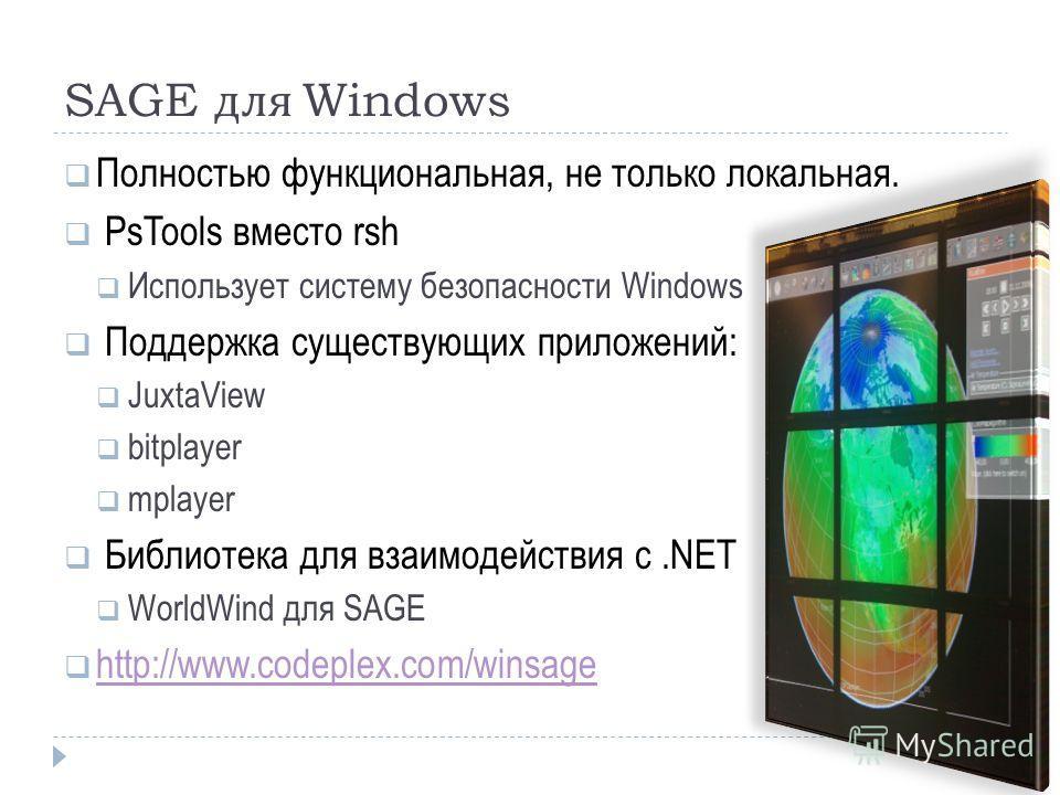 SAGE для Windows Полностью функциональная, не только локальная. PsTools вместо rsh Использует систему безопасности Windows Поддержка существующих приложений: JuxtaView bitplayer mplayer Библиотека для взаимодействия с.NET WorldWind для SAGE http://ww