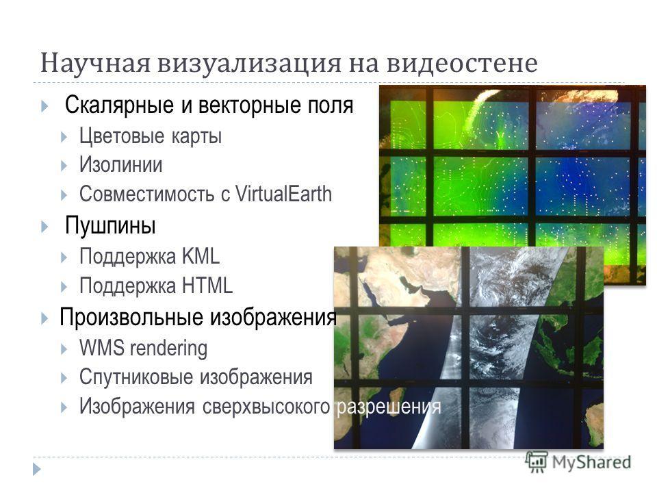 Научная визуализация на видеостене Скалярные и векторные поля Цветовые карты Изолинии Совместимость с VirtualEarth Пушпины Поддержка KML Поддержка HTML Произвольные изображения WMS rendering Спутниковые изображения Изображения сверхвысокого разрешени