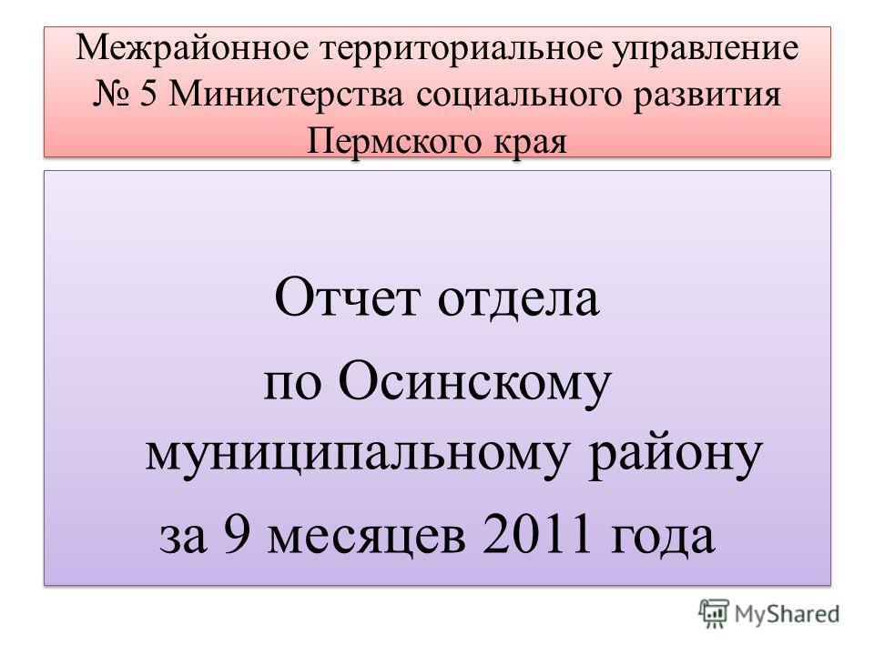 Межрайонное территориальное управление 5 Министерства социального развития Пермского края Отчет отдела по Осинскому муниципальному району за 9 месяцев 2011 года Отчет отдела по Осинскому муниципальному району за 9 месяцев 2011 года