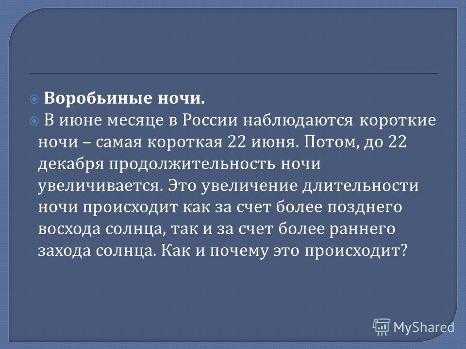 Воробьиные ночи. В июне месяце в России наблюдаются короткие ночи – самая короткая 22 июня. Потом, до 22 декабря продолжительность ночи увеличивается. Это увеличение длительности ночи происходит как за счет более позднего восхода солнца, так и за сче