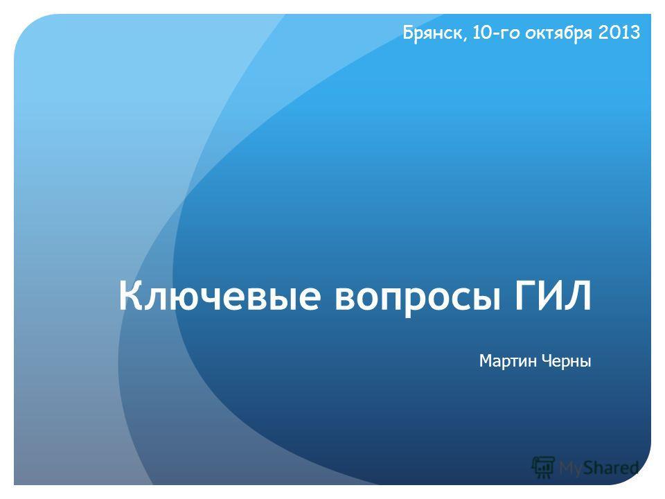 Мартин Черны Ключевые вопросы ГИЛ Брянск, 10-го октября 2013