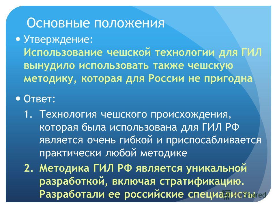 Основные положения Утверждение: Использование чешской технологии для ГИЛ вынудило использовать также чешскую методику, которая для России не пригодна Ответ: 1.Технология чешского происхождения, которая была использована для ГИЛ РФ является очень гибк
