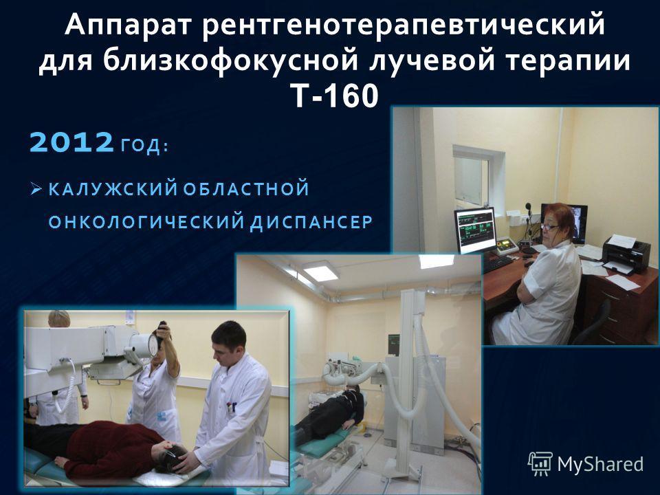 Аппарат рентгенотерапевтический для близкофокусной лучевой терапии Т-160 2012 ГОД: КАЛУЖСКИЙ ОБЛАСТНОЙ ОНКОЛОГИЧЕСКИЙ ДИСПАНСЕР