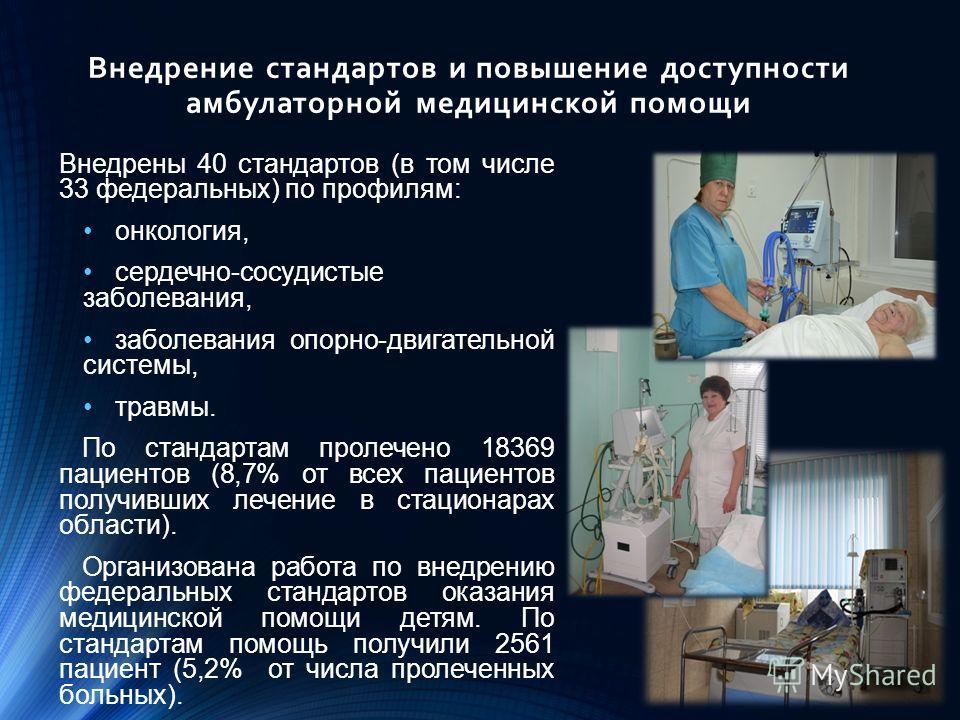 Внедрение стандартов и повышение доступности амбулаторной медицинской помощи Внедрены 40 стандартов (в том числе 33 федеральных) по профилям: онкология, сердечно-сосудистые заболевания, заболевания опорно-двигательной системы, травмы. По стандартам п