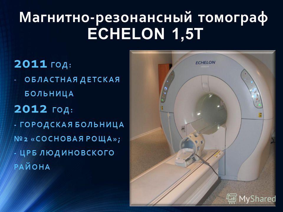 Магнитно-резонансный томограф ECHELON 1,5T 2011 ГОД: -ОБЛАСТНАЯ ДЕТСКАЯ БОЛЬНИЦА 2012 ГОД: - ГОРОДСКАЯ БОЛЬНИЦА 2 «СОСНОВАЯ РОЩА»; - ЦРБ ЛЮДИНОВСКОГО РАЙОНА