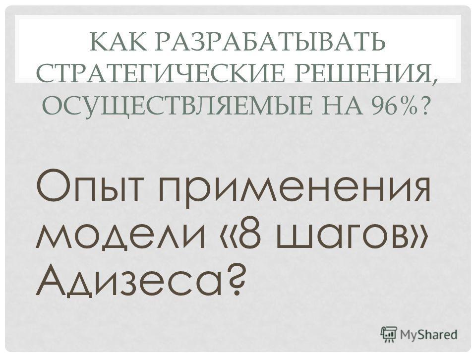 КАК РАЗРАБАТЫВАТЬ СТРАТЕГИЧЕСКИЕ РЕШЕНИЯ, ОСУЩЕСТВЛЯЕМЫЕ НА 96%? Опыт применения модели «8 шагов» Адизеса?