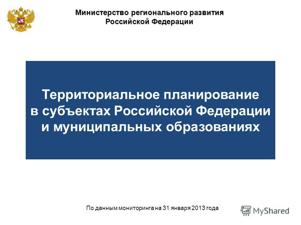 Министерство регионального развития Российской Федерации По данным мониторинга на 31 января 2013 года Территориальное планирование в субъектах Российской Федерации и муниципальных образованиях
