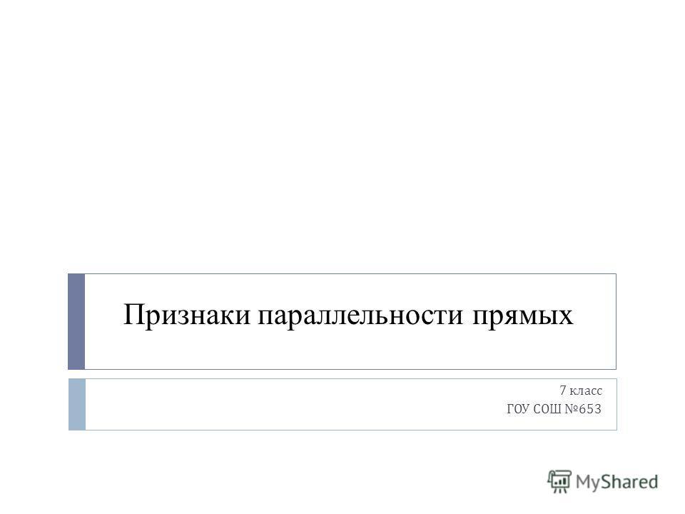 Признаки параллельности прямых 7 класс ГОУ СОШ 653