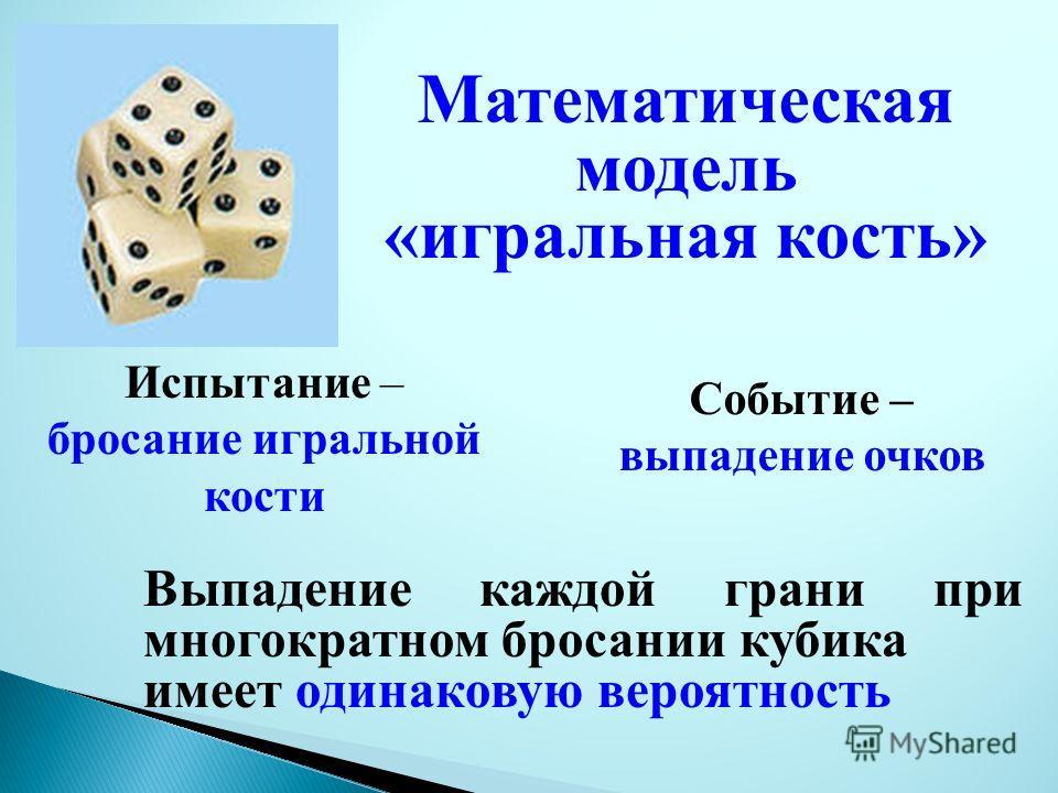 Математическая модель «игральная кость» Выпадение каждой грани при многократном бросании кубика имеет одинаковую вероятность Испытание – бросание игральной кости Событие – выпадение очков