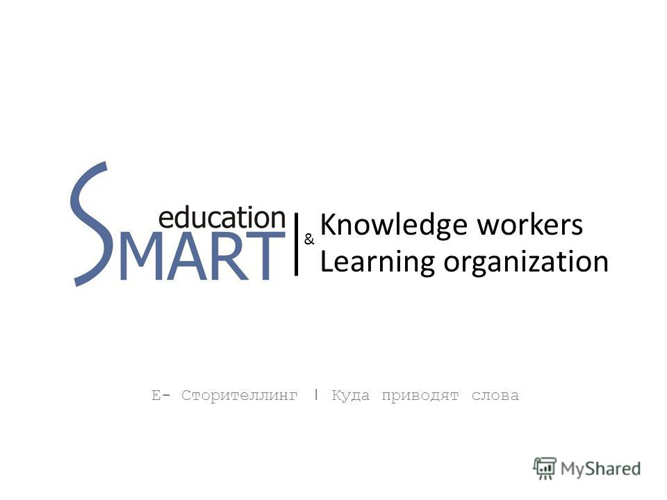 Е- Сторителлинг | Куда приводят слова Knowledge workers Learning organization &