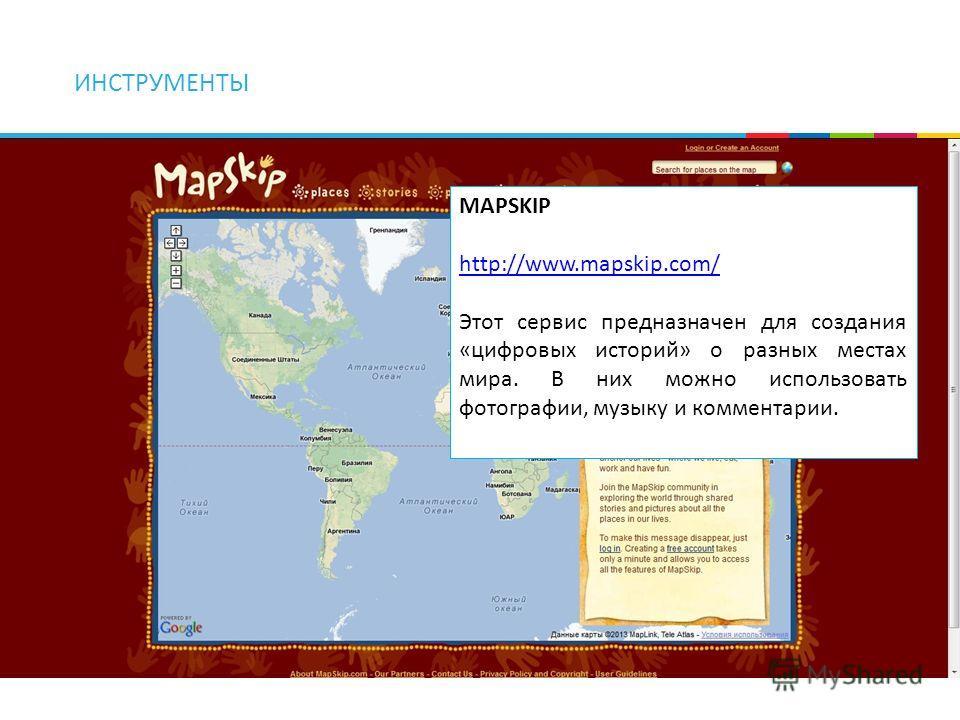 ИНСТРУМЕНТЫ MAPSKIP http://www.mapskip.com/ Этот сервис предназначен для создания «цифровых историй» о разных местах мира. В них можно использовать фотографии, музыку и комментарии.
