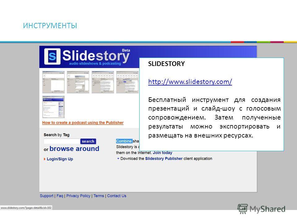 ИНСТРУМЕНТЫ SLIDESTORY http://www.slidestory.com/ Бесплатный инструмент для создания презентаций и слайд-шоу с голосовым сопровождением. Затем полученные результаты можно экспортировать и размещать на внешних ресурсах.