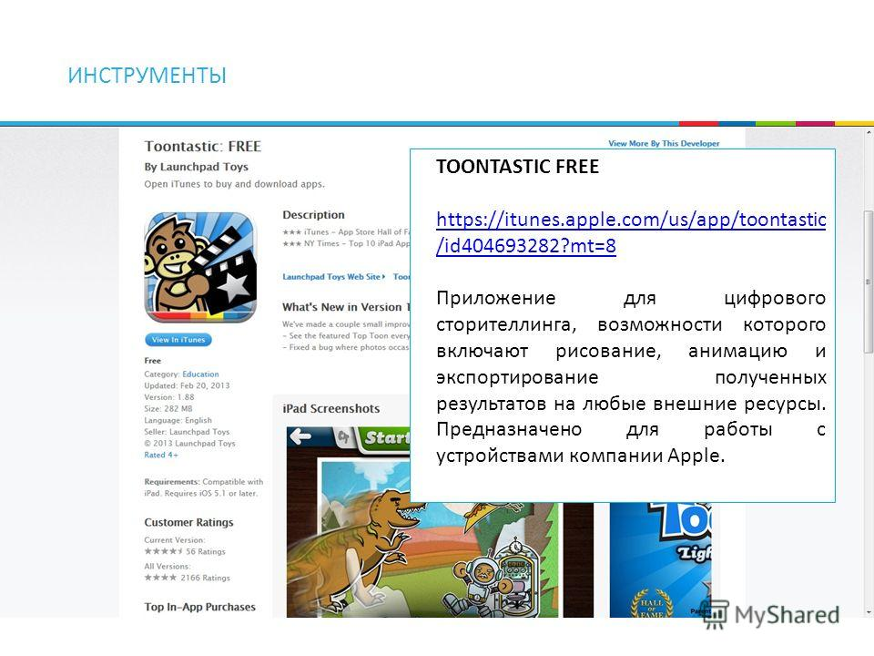 ИНСТРУМЕНТЫ TOONTASTIC FREE https://itunes.apple.com/us/app/toontastic /id404693282?mt=8 Приложение для цифрового сторителлинга, возможности которого включают рисование, анимацию и экспортирование полученных результатов на любые внешние ресурсы. Пред