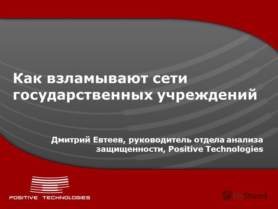 Как взламывают сети государственных учреждений Дмитрий Евтеев, руководитель отдела анализа защищенности, Positive Technologies