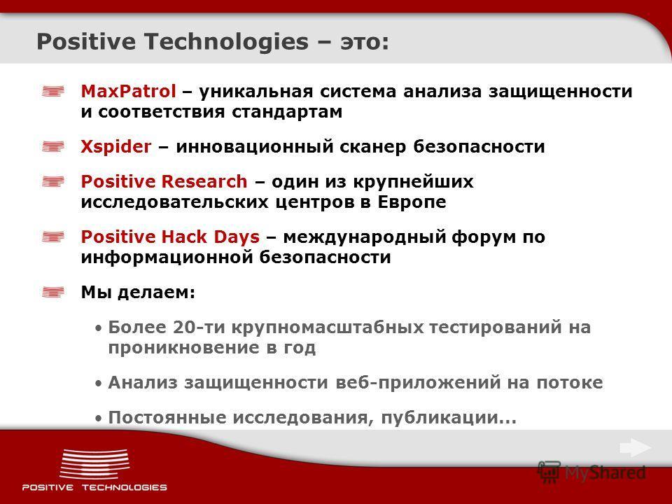 Positive Technologies – это: MaxPatrol – уникальная система анализа защищенности и соответствия стандартам Xspider – инновационный сканер безопасности Positive Research – один из крупнейших исследовательских центров в Европе Positive Hack Days – межд