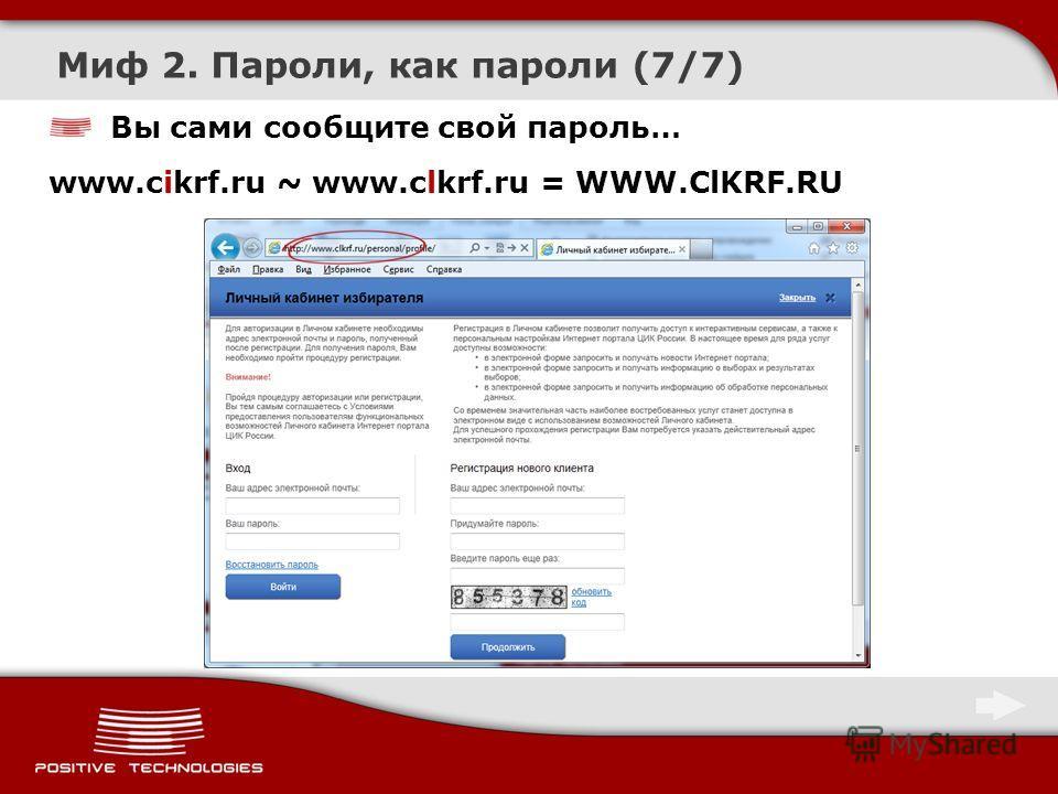 Вы сами сообщите свой пароль… www.cikrf.ru ~ www.clkrf.ru = WWW.ClKRF.RU Миф 2. Пароли, как пароли (7/7)