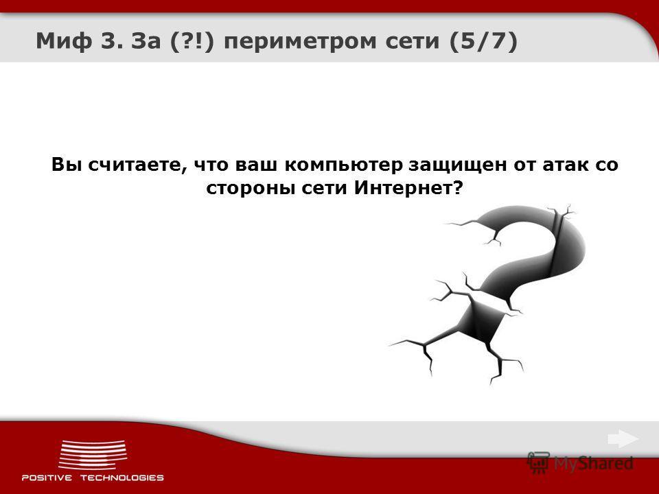 Миф 3. За (?!) периметром сети (5/7) Вы считаете, что ваш компьютер защищен от атак со стороны сети Интернет?