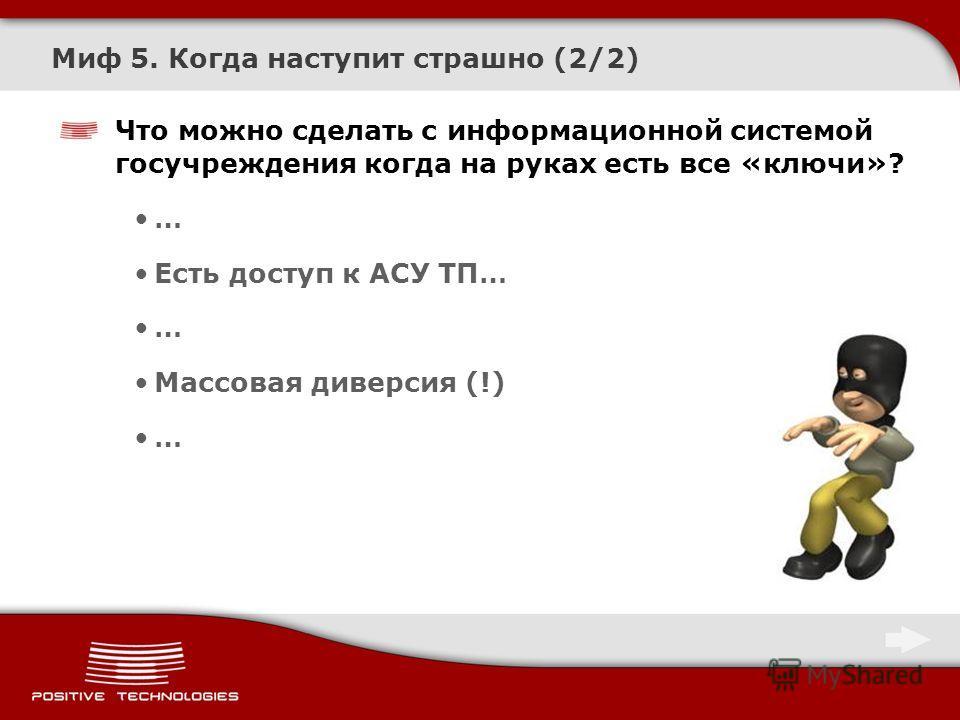 Миф 5. Когда наступит страшно (2/2) Что можно сделать с информационной системой госучреждения когда на руках есть все «ключи»? … Есть доступ к АСУ ТП… … Массовая диверсия (!) …