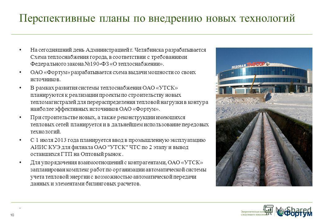 Перспективные планы по внедрению новых технологий На сегодняшний день Администрацией г. Челябинска разрабатывается Схема теплоснабжения города, в соответствии с требованиями Федерального закона 190-ФЗ «О теплоснабжении». ОАО «Фортум» разрабатывается
