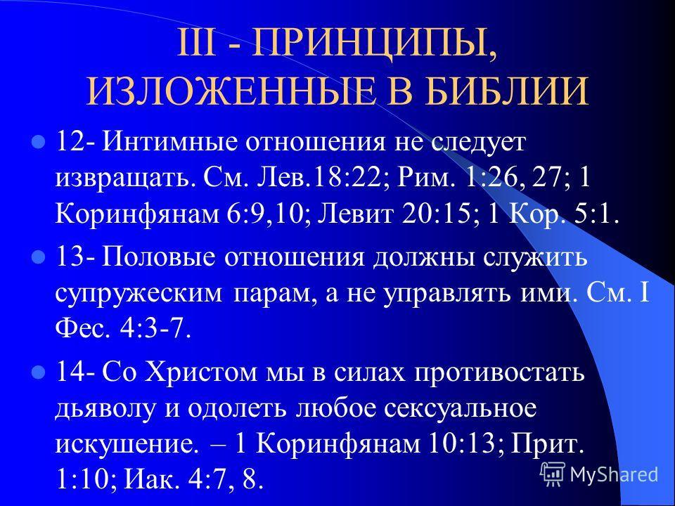 III - ПРИНЦИПЫ, ИЗЛОЖЕННЫЕ В БИБЛИИ 10- Интимные отношения предназначены для углубленного взаимопознания и единения только между мужем и женой, а не между друзьями. См. Быт. 2:18; 2:23, 34; 1 Кор. 7:4, 5; Мф. 19:6; Еф. 5:30-32. 11- Интимные отношения