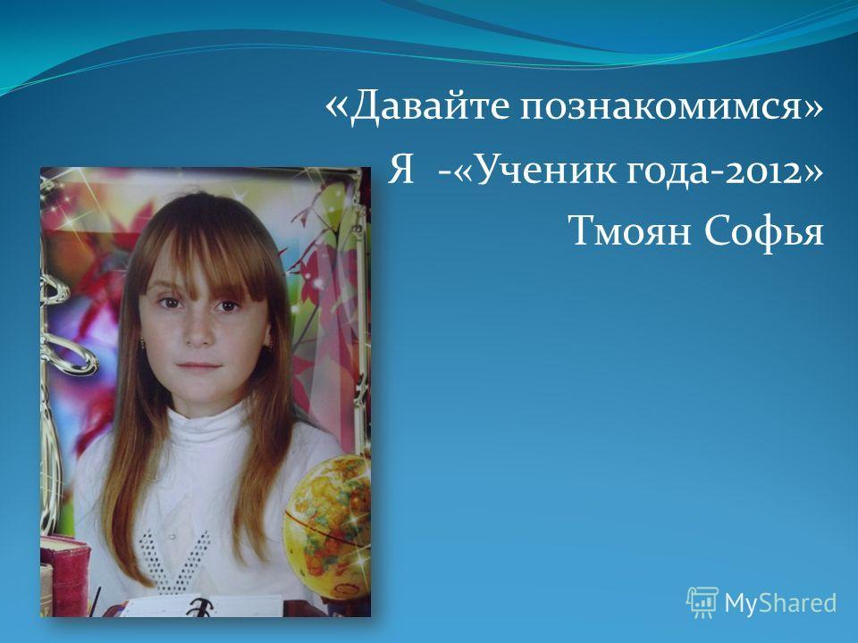 « Давайте познакомимся» Я -«Ученик года-2012» Тмоян Софья