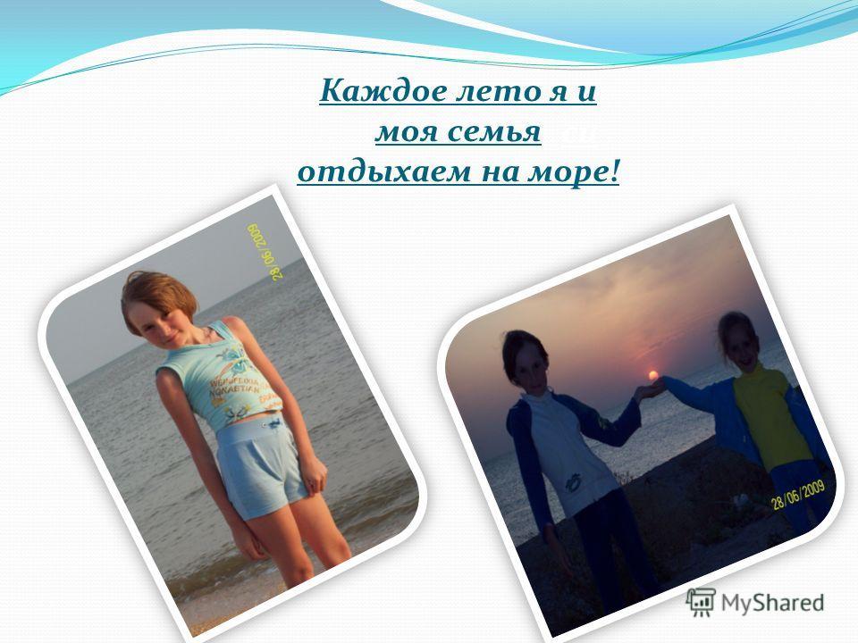 Каждое лето я и моя семья отдыхаем на море! си