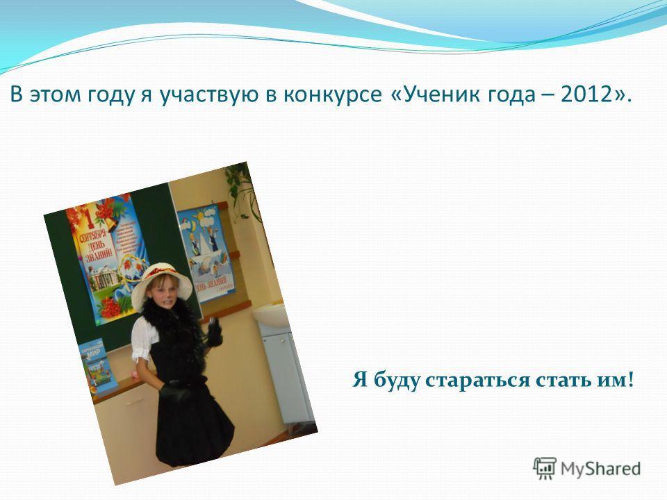 В этом году я участвую в конкурсе «Ученик года – 2012». Я буду стараться стать им!