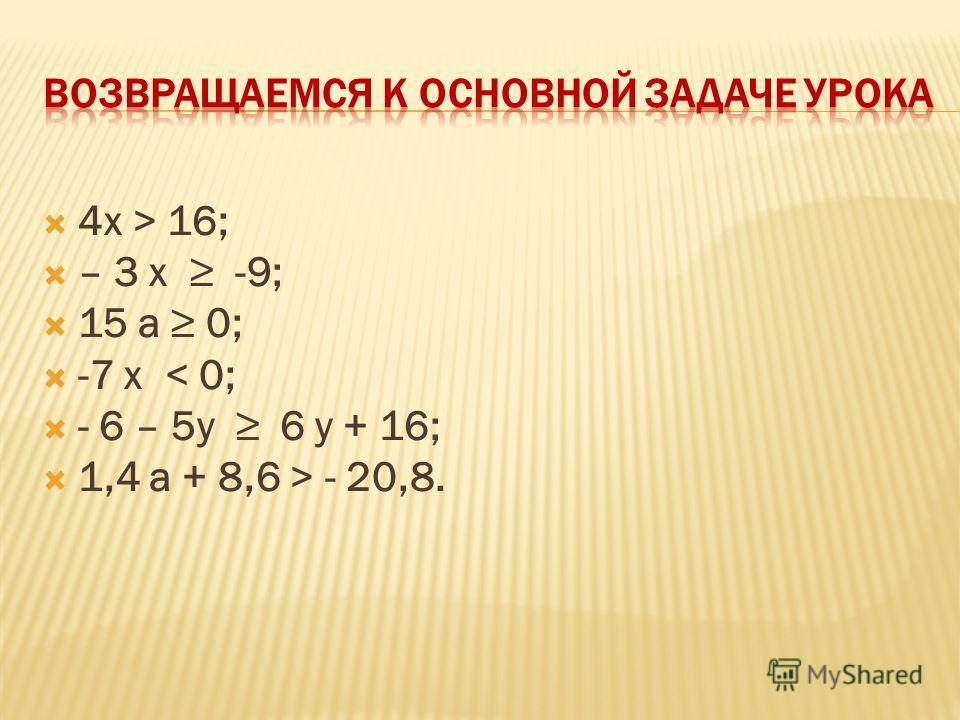 4х > 16; – 3 x -9; 15 a 0; -7 x < 0; - 6 – 5y 6 y + 16; 1,4 a + 8,6 > - 20,8.