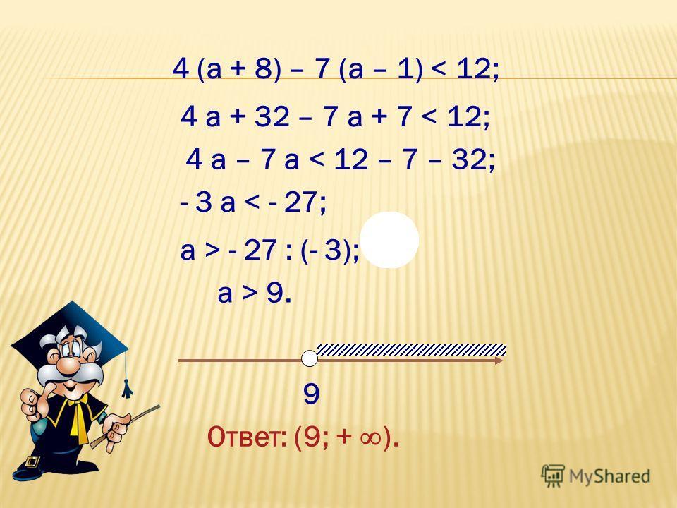 < 4 (а + 8) – 7 (а – 1) < 12; 4 а + 32 – 7 а + 7 < 12; 4 а – 7 а < 12 – 7 – 32; - 3 а < - 27; а > - 27 : (- 3); а > 9. 9 Ответ: (9; + ).